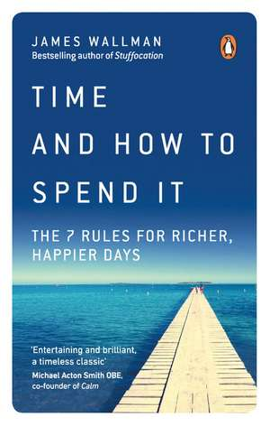 Time and How to Spend It: The 7 Rules for Richer, Happier Days de James Wallman