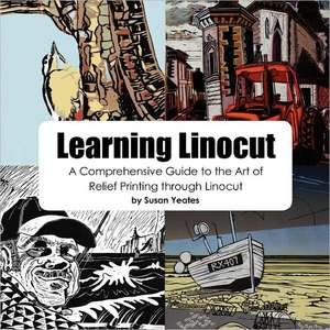 Learning Linocut:  A Comprehensive Guide to the Art of Relief Printing Through Linocut de Susan Yeates