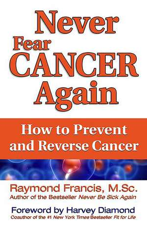 Never Fear Cancer Again:  How to Prevent and Reverse Cancer de Raymond Francis