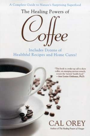 The Healing Powers of Coffee:  A Complete Guide to Nature's Surprising Superfood de Cal Orey