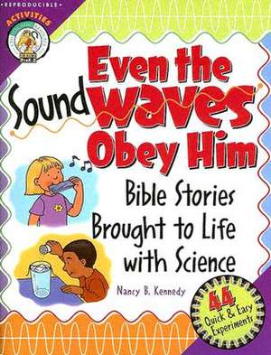 Even the Sound Waves Obey Him:  Bible Stories Brought to Life with Science de Nancy B. Kennedy