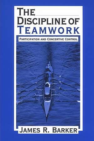 The Discipline of Teamwork: Participation and Concertive Control de James R. Barker