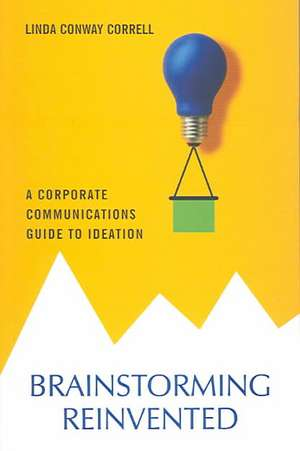 Brainstorming Reinvented: A Corporate Communications Guide to Ideation de Linda Conway Correll
