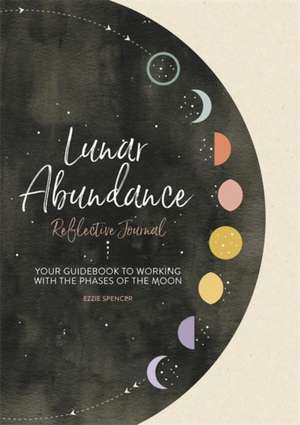 Lunar Abundance: Reflective Journal: Your Guidebook to Working with the Phases of the Moon de Ezzie Spencer