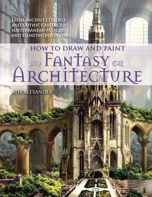 How to Draw and Paint Fantasy Architecture de Rob Alexander