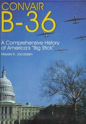"Convair B-36: A Comprehensive History of America's ""Big Stick"" de Meyers K. Jacobsen"