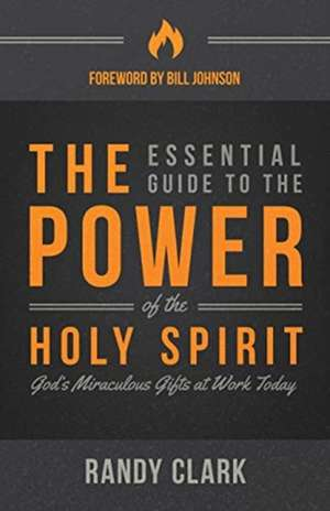 The Essential Guide to the Power of the Holy Spirit:  God's Miraculous Gifts at Work Today de Randy Clark