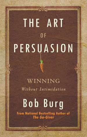 Art of Persuasion:  Winning Without Intimidation de Bob Burg