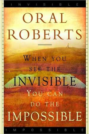 When You See the Invisible, You Can Do the Impossible de Oral Roberts