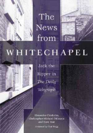 The News from Whitechapel:  Jack the Ripper in the Daily Telegraph de Alexander Chisholm
