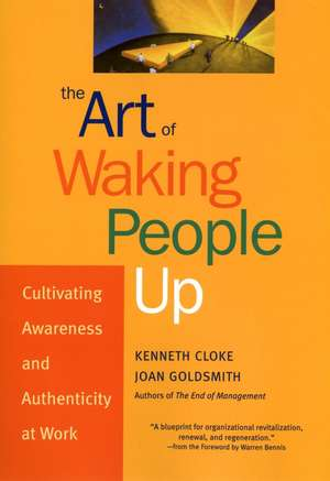 The Art of Waking People Up: Cultivating Awareness and Authenticity at Work de Kenneth Cloke