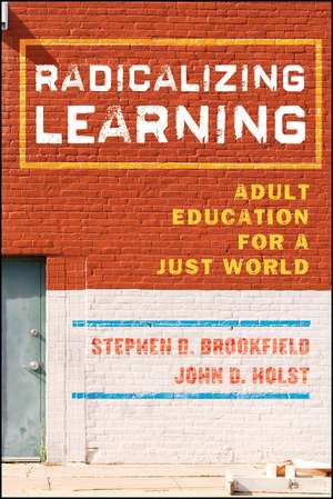 Radicalizing Learning: Adult Education for a Just World de Stephen D. Brookfield