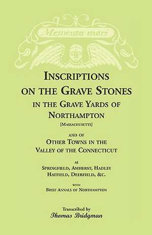 Inscriptions on the Grave Stones in the Grave Yards of Northampton and of Other Towns in the Valley of the Connecticut, as Springfield, Amherst, Hadle de Thomas Bridgman