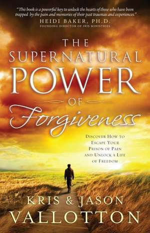 The Supernatural Power of Forgiveness:  Discover How to Escape Your Prison of Pain and Unlock a Life of Freedom de Kris Vallotton