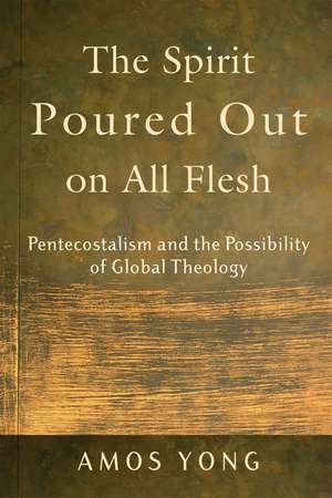 The Spirit Poured Out on All Flesh:  Pentecostalism and the Possibility of Global Theology de Amos Yong