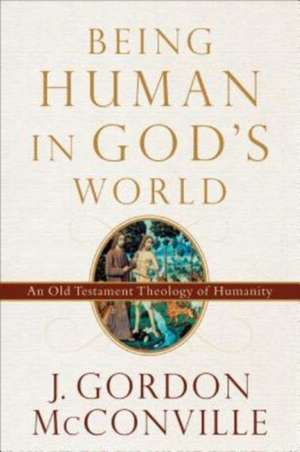 Being Human in God's World: An Old Testament Theology of Humanity de J. Gordon Mcconville