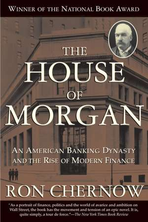 The House of Morgan: An American Banking Dynasty and the Rise of Modern Finance de Ron Chernow