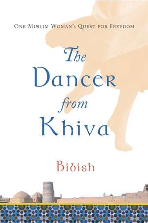 The Dancer from Khiva:  One Muslim Woman's Quest for Freedom de Bibish