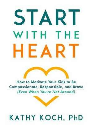 Start with the Heart: How to Motivate Your Kids to Be Compassionate, Responsible, and Brave (Even When You're Not Around) imagine