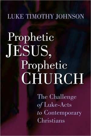 Prophetic Jesus, Prophetic Church:  The Challenge of Luke-Acts to Contemporary Christians de Luke Timothy Johnson