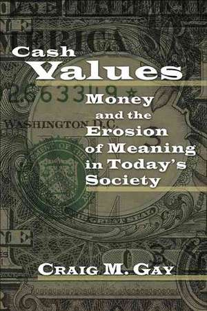 Cash Values:  Money and the Erosion of Meaning in Today's Society de Craig M. Gay