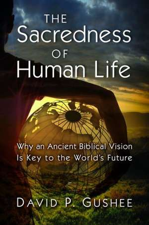 The Sacredness of Human Life:  Why an Ancient Biblical Vision Is Key to the World's Future de David P. Gushee