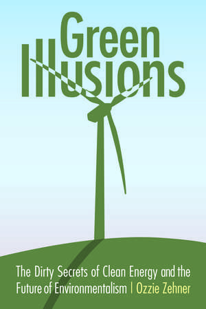 Green Illusions: The Dirty Secrets of Clean Energy and the Future of Environmentalism de Ozzie Zehner