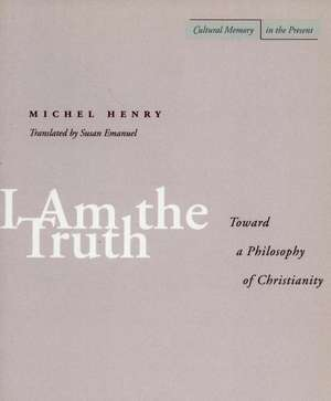I Am the Truth: Toward a Philosophy of Christianity de Michel Henry