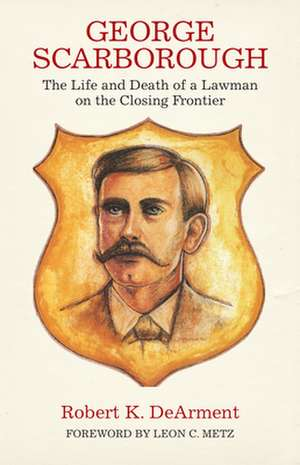 George Scarborough:  The Life and Death of a Lawman on the Closing Frontier de Robert K. DeArment
