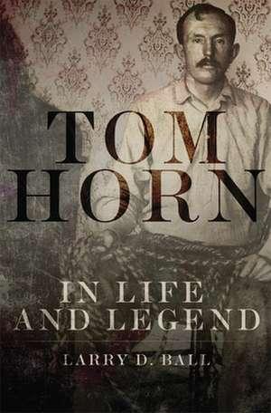 Tom Horn in Life and Legend de Larry D. Ball