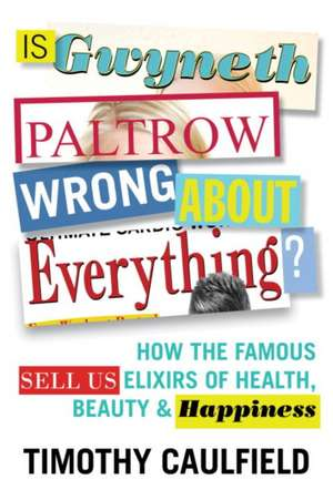 Is Gwyneth Paltrow Wrong about Everything? de Timothy Caulfield