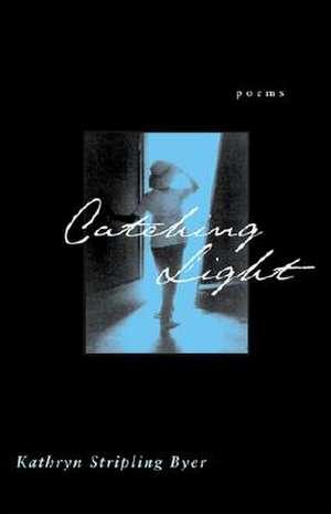 Catching Light:  Poems de Kathryn Stripling Byer