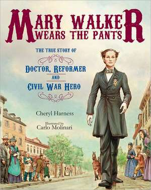 Mary Walker Wears the Pants:  The True Story of the Doctor, Reformer, and Civil War Hero de Cheryl Harness