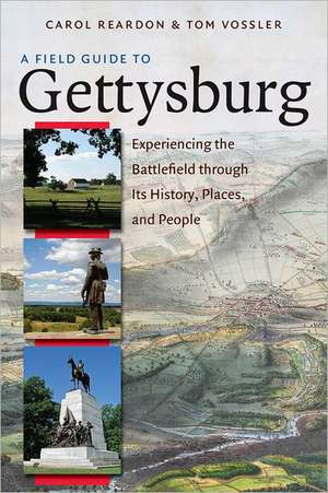 A Field Guide to Gettysburg:  Experiencing the Battlefield Through Its History, Places, and People de Carol Reardon