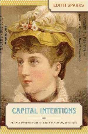 Capital Intentions:  Female Proprietors in San Francisco, 1850-1920 de Edith Sparks