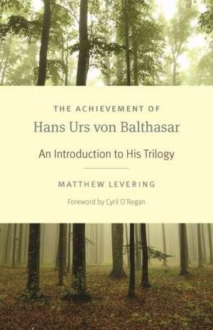 The Achievement of Hans Urs Von Balthasar: An Introduction to His Trilogy de Matthew Levering