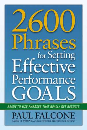 2600 Phrases for Setting Effective Performance Goals: Ready-to-Use Phrases That Really Get Results de Paul Falcone