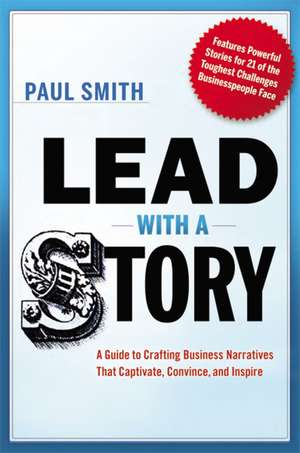 Lead with a Story: A Guide to Crafting Business Narratives That Captivate, Convince, and Inspire de Paul Smith