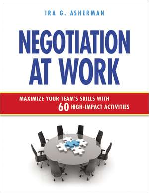 Negotiation at Work: Maximize Your Team's Skills with 60 High-Impact Activities de Ira Asherman