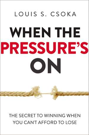 When the Pressures On: The Secret to Winning When You Cant Afford to Lose