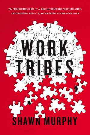 Work Tribes: The Surprising Secret to Breakthrough Performance, Astonishing Results, and Keeping Teams Together de Shawn Murphy