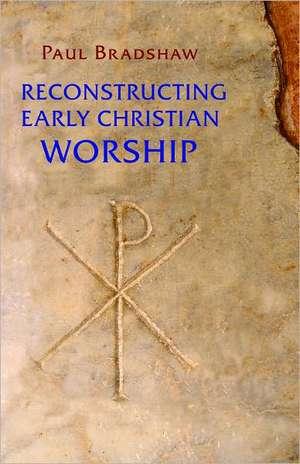 Reconstructing Early Christian Worship de Paul F. Bradshaw
