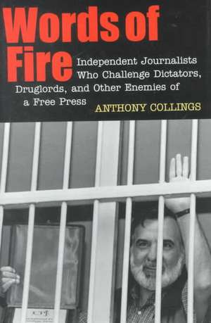 Words of Fire:  Independent Journalists Who Challenge Dictators, Drug Lords, and Other Enemies of a Free Press de Anthony Collings