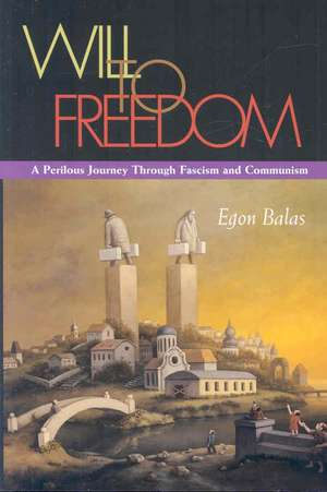 Will to Freedom:  A Perilous Journey Through Fascism and Communism de Egon Balas