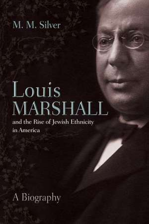 Louis Marshall and the Rise of Jewish Ethnicity in America de Matthew Silver