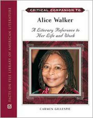 Critical Companion to Alice Walker:  A Literary Reference to Her Life and Work de Carmen Gillespie