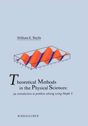 Theoretical Methods in the Physical Sciences: An introduction to problem solving using Maple V de William E. Baylis