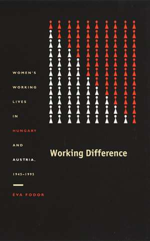 Working Difference:  Women's Working Lives in Hungary and Austria, 1945–1995 de Eva Fodor
