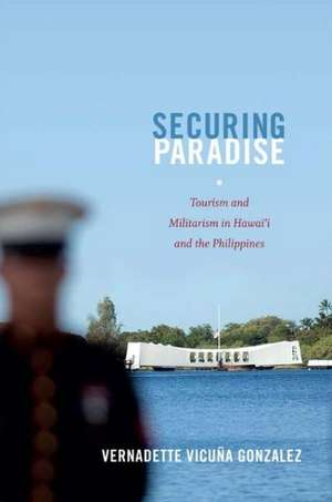 Securing Paradise:  Tourism and Militarism in Hawai'i and the Philippines de Vernadette Vicuna Gonzalez