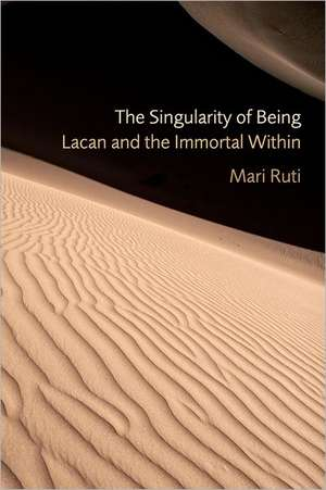 The Singularity of Being:  Lacan and the Immortal Within de Mari Ruti